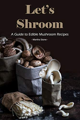 Let's Shroom: A Guide to Edible Mushroom Recipes by [Stone, Martha]