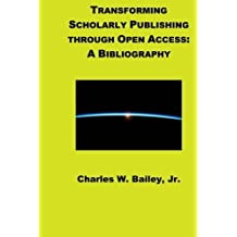 Transforming Scholarly Publishing through Open Access: A Bibliography by Charles W. Bailey Jr. (2010-09-07)