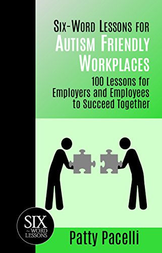 Six-Word Lessons for Autism Friendly Workplaces: 100 Lessons for Employers and Employees to Succeed Together (The Six-Word Lessons Series)