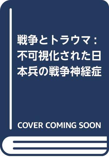 戦争とトラウマ: 不可視化された日本兵の戦争神経症