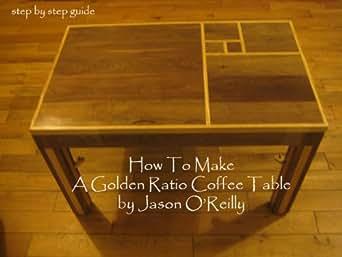 Amazon Com How To Make A Golden Ratio Coffee Table Ebook Jason O