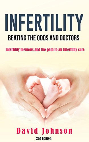 Book: Infertility - Beating the odds and doctors - Infertility memoirs and the path to an Infertility cure by David Jeff Johnson