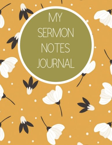 My Sermon Notes Journal: White Floral Design Sermon notebook With Calendar 2018-2019,Creative Sermon Workbook with simple Guide to Journaling : size In USA (Sermon Notes Busy Books) (Volume 3)