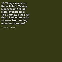 10 Things You Must Know Before Making Money from Selling Morel Mushrooms