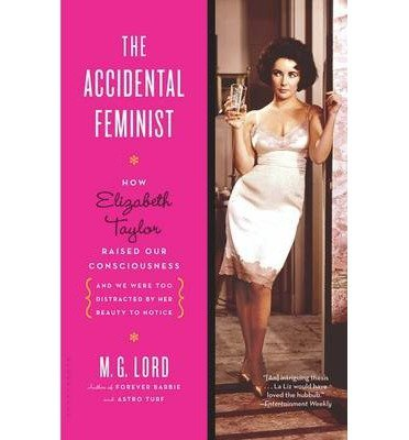 Read Online The Accidental Feminist: How Elizabeth Taylor Raised Our Consciousness and We Were Too Distracted by Her Beauty to Notice Reprint edition by Lord, M. G. (2013) Paperback ebook