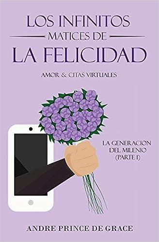 Los Infinitos Matices De La Felicidad: Amor & Citas Virtuales (Spanish Edition): Andre Prince De Grace: 9781725822559: Amazon.com: Books