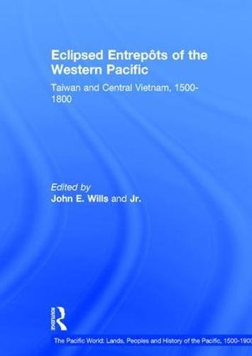 Eclipsed Entrepôts of the Western Pacific: Taiwan and Central Vietnam, 1500-1800 (The Pacific World: Lands, Peoples and History of the Pacific, 1500-1900) by Routledge