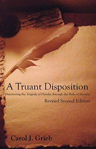 A Truant Disposition: Discovering the Tragedy of Hamlet Through the Role of Horatio, Revised 2nd Edition