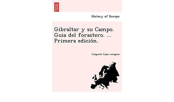 Gibraltar y su Campo. Guia del forastero. ... Primera edición ...