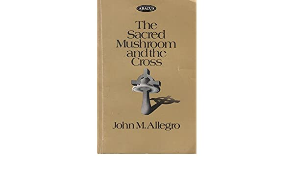 The Sacred Mushroom and the Cross : A Study of the Nature ...