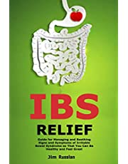 IBS Relief: Guide for Managing and Soothing Signs and Symptoms of Irritable Bowel Syndrome so That You Can Be Healthy and Feel Great