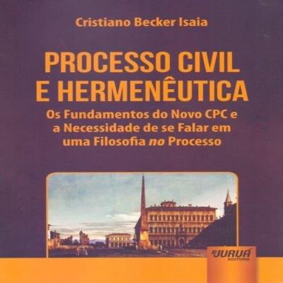 Processo Civil e Hermenêutica. Os Fundamentos do Novo CPC e a Necessidade de Se Falar em Uma Filosofia no Processo