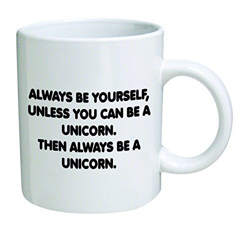 Always be yourself, unless you can be a unicorn - 11 OZ - Funny Inspirational and sarcasm - By A Mug To Keep TM