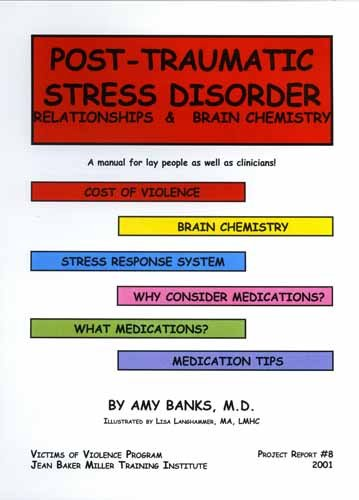 Post-traumatic stress disorder: Relationships & brain chemistry: a manual for lay people as well as clinicians! (Victims of violence program, Jean Baker Miller Training Institute, Project report)