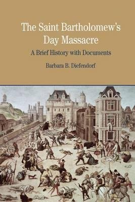 By Barbara B Diefendorf ( Author ) [ Saint Bartholomew's Day Massacre: A Brief History with Documents Bedford Series in History & Culture (Paperback) By Sep-2008 Paperback