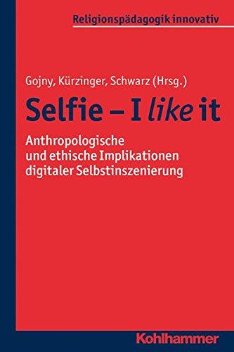 Selfie - I like it: Anthropologische und ethische Implikationen digitaler Selbstinszenierung (Religionspädagogik innovativ, Band 18)