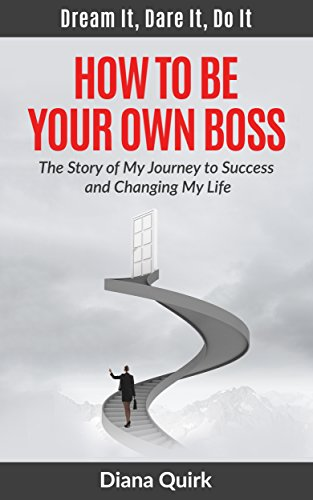 How to Be Your Own Boss: Dream It, Dare It, Do It: The Story of My Journey to Success and Changing My Life (How to Be Successful)