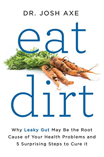 Eat Dirt: Why Leaky Gut May Be the Root Cause of Your Health Problems and 5 Surprising Steps to Cure It cover