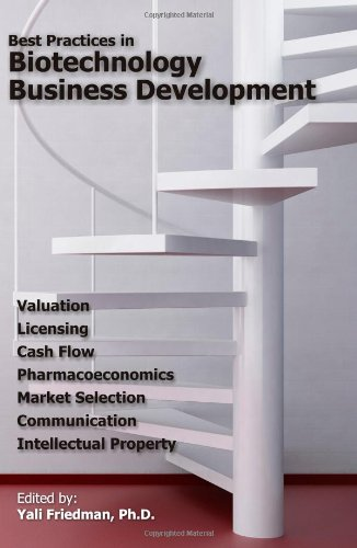 Best Practices in Biotechnology Business Development: Valuation, Licensing, Cash Flow, Pharmacoeconomics, Market Selecti