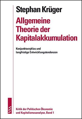 Allgemeine Theorie der Kapitalakkumulation: Konjunkturzyklus und langfristige Entwicklungstendenzen Kritik der Politischen Ökonomie und Kapitalismusanalyse – Band 1