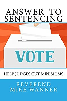 Answer  To Sentencing: Help Judges Cut Minimums by [Wanner, Reverend Mike]
