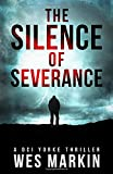 The Silence of Severance: Wes Markin's most shocking and sizzling thriller yet (A DCI Yorke Thriller)