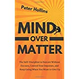 Mind Over Matter: The Self-Discipline to Execute Without Excuses, Control Your Impulses, and Keep Going When You Want to Give