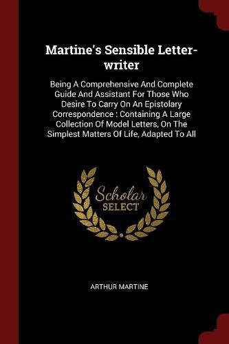 (Martine's Sensible Letter-writer: Being A Comprehensive And Complete Guide And Assistant For Those Who Desire To Carry On An Epistolary Correspondence The Simplest Matters Of Life, Adapted To All)