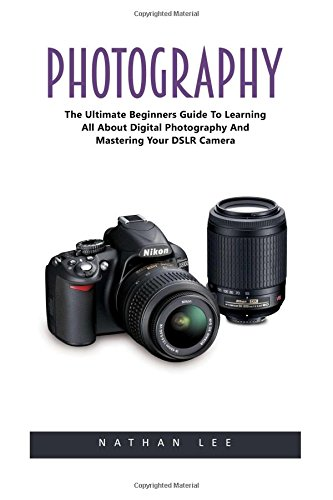Photography: The Ultimate Beginners Guide To Learning All About Digital Photography And Mastering Your DSLR Camera! (Photography, Digital Photography, Photography For Beginners)
