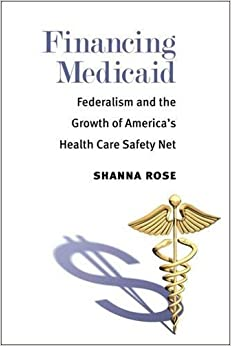 Book Financing Medicaid: Federalism and the Growth of America's Health Care Safety Net by Shanna Rose (2013-08-29)
