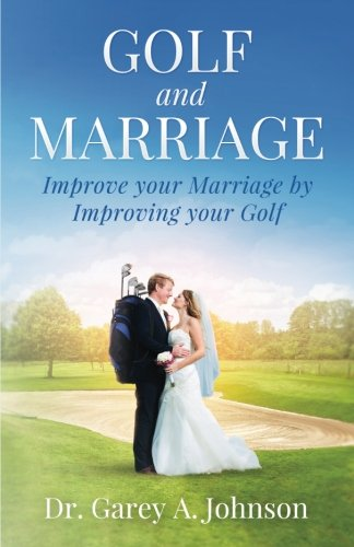 Golf and Marriage: Improve Your Marriage by Improving Your Golf