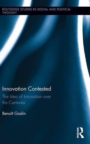Innovation Contested: The Idea of Innovation Over the Centuries (Routledge Studies in Social and Political Thought)