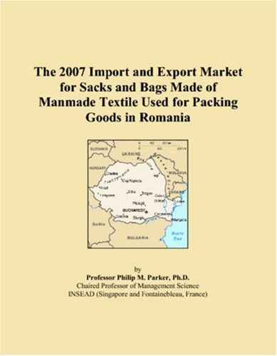 Read Online The 2007 Import and Export Market for Sacks and Bags Made of Manmade Textile Used for Packing Goods in Romania pdf epub