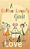 A Coffee Lover's Guide to Love: How to Make Your Relationship Better and Keys to a Successful Marriage