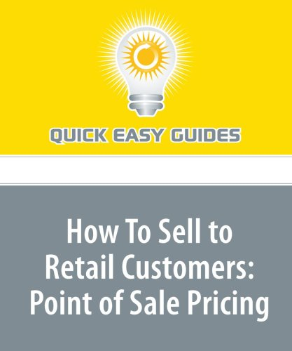 Read Online How To Sell to Retail Customers: Point of Sale Pricing: Part 3 of a 5-part Series to Help Retailers Increase their Sales pdf