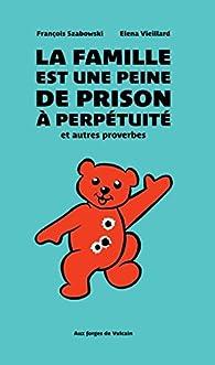 La famille est une peine de prison à perpétuité et autres proverbes par François Szabowski