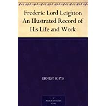 Frederic Lord Leighton An Illustrated Record of His Life and Work