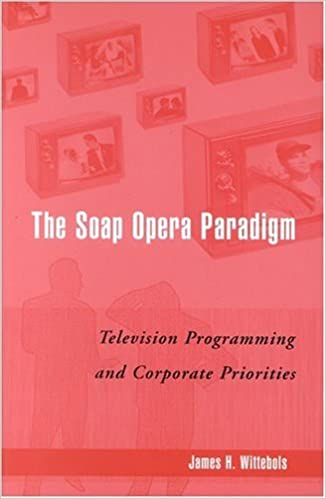The Soap Opera Paradigm: Television Programming and Corporate Priorities by James H. Wittebols (2004-09-01)