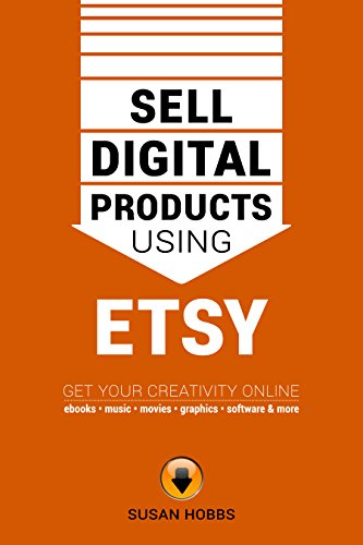Sell Digital Products Using Etsy: Get Your Creativity Online — Ebooks, Music, Movies, Graphics, Software And More!