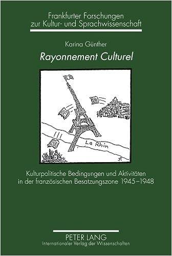 Rayonnement Culturel: Kulturpolitische Bedingungen Und Aktivitaeten in Der Franzoesischen Besatzungszone 1945-1948 (Frankfurter Forschungen Zur Kultur- Und Sprachwissenschaft)