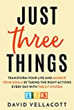 Just Three Things: Transform your life and achieve your goals by taking the right actions every day