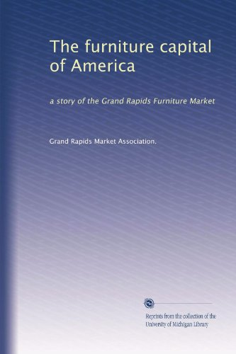 The furniture capital of America: a story of the Grand Rapids Furniture Market (Of Capital Furniture America)