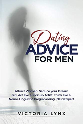(Dating Advice for Men: Attract Women, Seduce your Dream Girl, Act like a Pick-up Artist, Think like a Neuro-Linguistic Programming (NLP) Expert (Seduce Women))