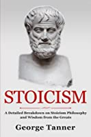 Stoicism: A Detailed Breakdown of Stoicism Philosophy and Wisdom from the Greats: A Complete Guide To Stoicism (Volume 1)