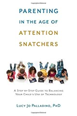 Parenting in the Age of Attention Snatchers: A Step-by-Step Guide to Balancing Your Child's Use of Technology by Lucy Jo Palladino (2015-04-28)