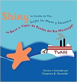 Shiny la Estrella de Mar Surfea los Mares y Encuentra un Barco a Vapor de Ruedas del Río Mississippi (Spanish Edition): Cleopatra Bugelas Alexander: ...