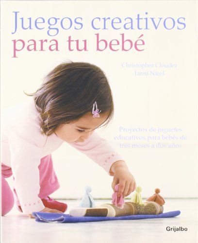 Juegos creativos para tu bebe / Creative Play For Your Baby: Proyectos de juguetes educativos para bebes de tres meses a dos anos / Steiner Waldorf ... for 3 Months-2 Years (Spanish Edition)