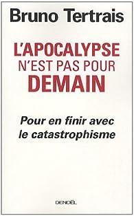 L'apocalypse n'est pas pour demain : Pour en finir avec le catastrophisme par Bruno Tertrais