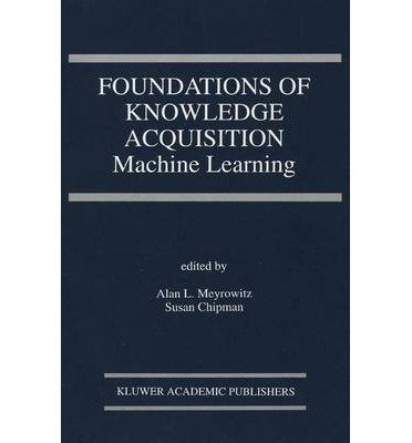 [(Foundations of Knowledge Acquisition: Machine Learning )] [Author: Alan L. Meyrowitz] [Nov-2013]