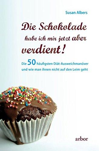 Die Schokolade habe ich mir jetzt aber verdient!: Die 50 häufigsten Diät-Ausweichmanöver und wie man ihnen nicht auf den Leim geht